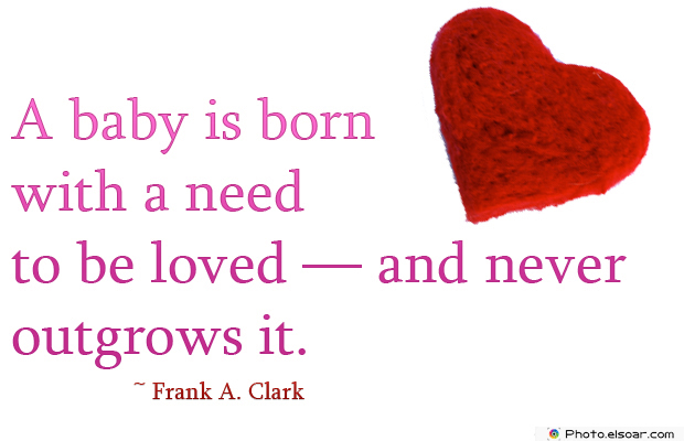A baby is born with a need to be loved