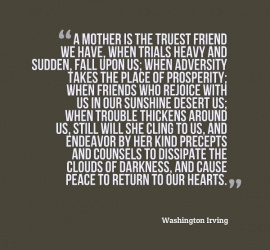 A mother is the truest friend we have, when trials heavy and sudden