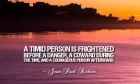 A timid person is frightened before