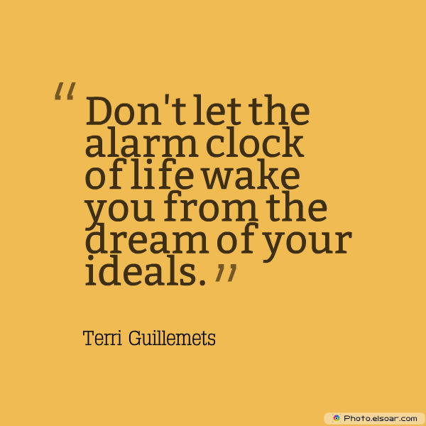 Image result for image Don't let the alarm clock of life wake you from the dream of your ideals. Terri Guillemets
