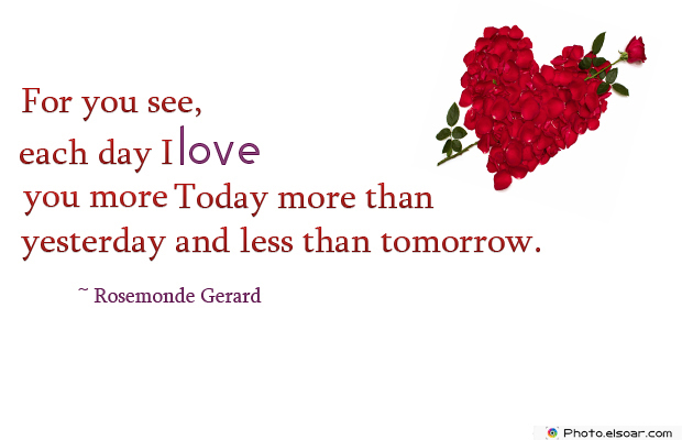For you see, each day I love you more