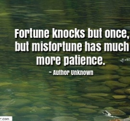 Fortune knocks but once, but misfortune has much