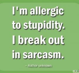 I'm allergic to stupidity