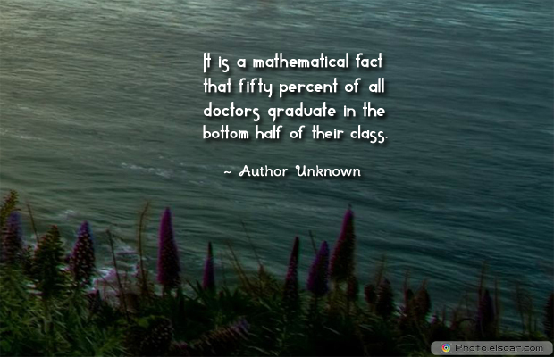 It is a mathematical fact that fifty percent of all doctors