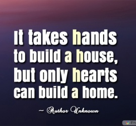 It takes hands to build a house, but only hearts