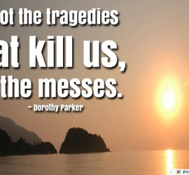 It's not the tragedies that kill us
