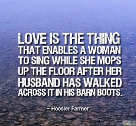 Love is the thing that enables a woman to sing while she mops up