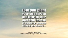 [S]o you plant your own garden and nourish your own soul…