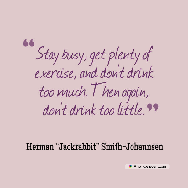 Stay busy, get plenty of exercise, and don't drink too much
