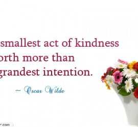 The smallest act of kindness is worth more
