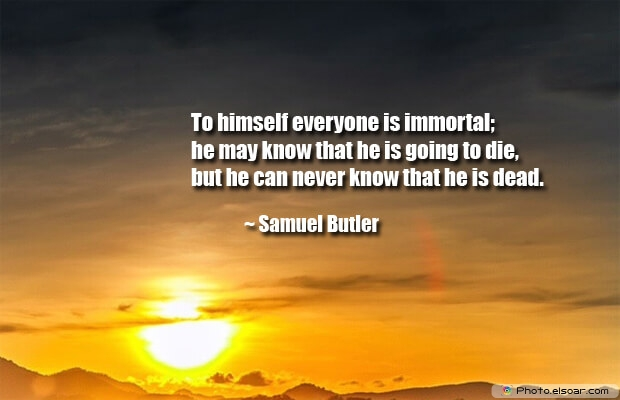To himself everyone is immortal