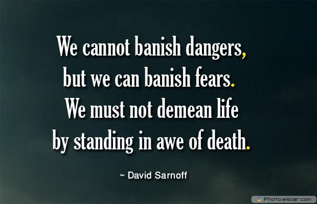 We cannot banish dangers