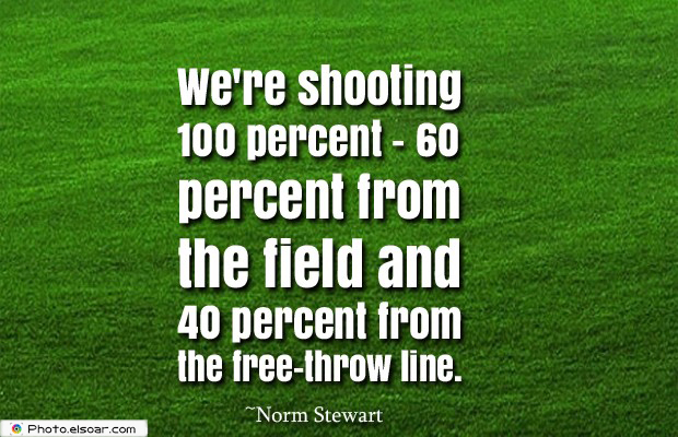 We're shooting 100 percent