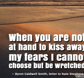 When you are not at hand to kiss away my fears I cannot