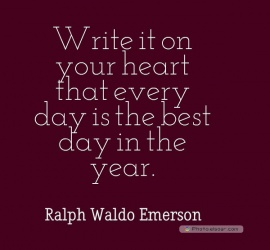 Write it on your heart that every day is the best day in the year